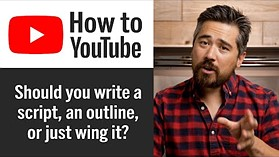How to Start a YouTube Channel: Should you write a script, an outline, or just wing it?